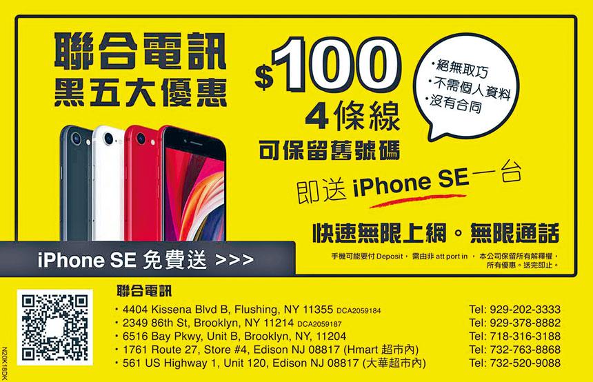 全美東最具規模的華人手機專門店——聯合電訊,現正推出獨家聖誕新年周末大優惠,凡前來開台惠顧家庭計劃4條線,只收月費$100,並即送iPhone SE一台,送完即止,勿失良機,歡迎親臨查詢選購。